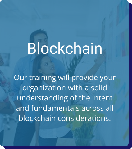 Blockchain: Our training will provide your organization with a solid understanding of the intent and fundamentals across all blockchain considerations