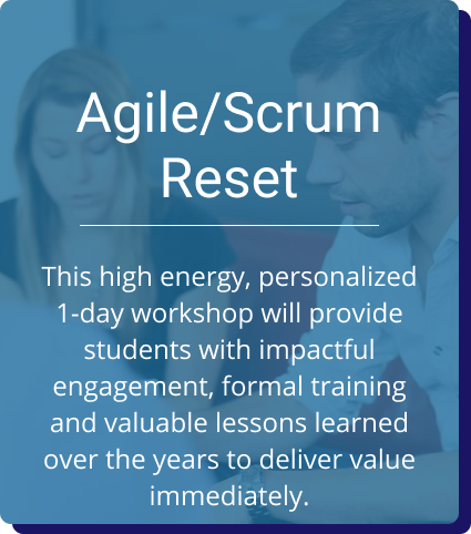 Agile/Scrum Reset: This high energy, personalized 1-day workshop will provide students with impactful engagement, formal training and valuable lessons learned over the years to deliver value immediately.